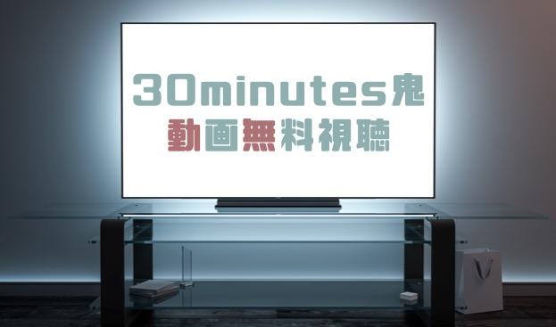 ドラマ|30minutes鬼の動画を無料で見れる動画配信まとめ | ドラマの森 ...